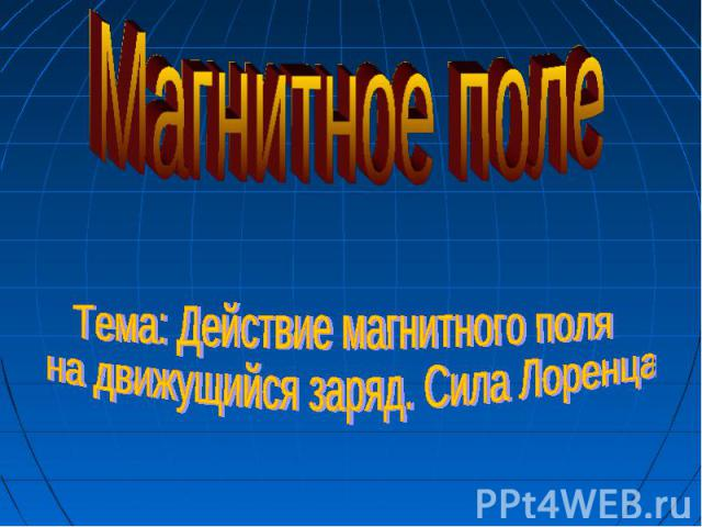 Магнитное поле Тема: Действие магнитного поля на движущийся заряд. Сила Лоренца