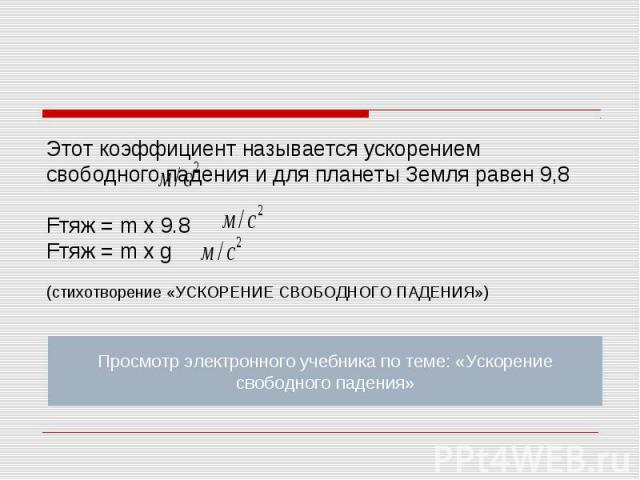Этот коэффициент называется ускорением свободного падения и для планеты Земля равен 9,8 Fтяж = m x 9.8Fтяж = m x g (стихотворение «УСКОРЕНИЕ СВОБОДНОГО ПАДЕНИЯ») Просмотр электронного учебника по теме: «Ускорение свободного падения»