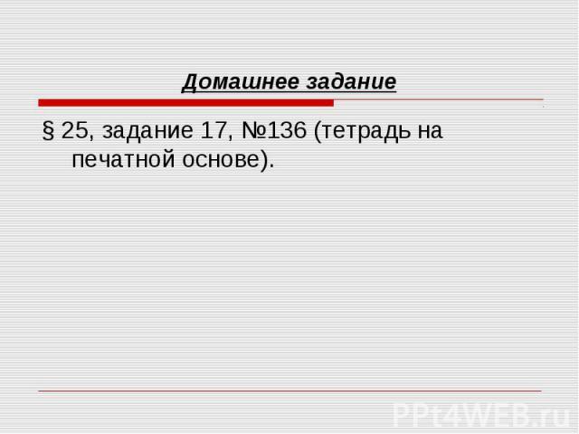 Домашнее задание § 25, задание 17, №136 (тетрадь на печатной основе).