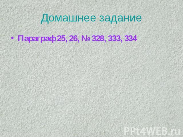 Домашнее задание Параграф 25, 26, № 328, 333, 334