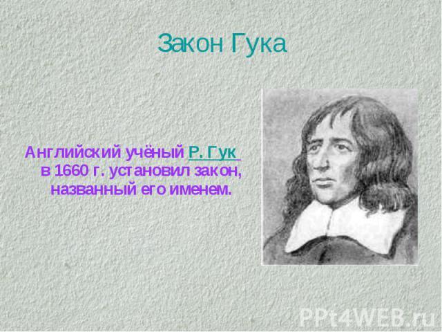 Закон Гука Английский учёный Р. Гук в 1660 г. установил закон, названный его именем.