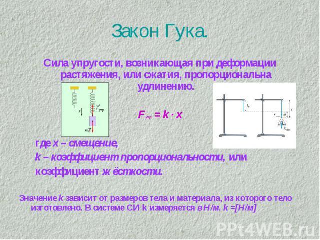 Закон Гука. Сила упругости, возникающая при деформации растяжения, или сжатия, пропорциональна удлинению.Fупр = k · x где х – смещение, k – коэффициент пропорциональности, или коэффициент жёсткости.Значение k зависит от размеров тела и материала, из…