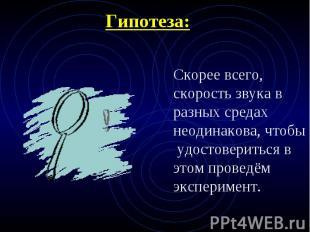 Гипотеза: Скорее всего, скорость звука в разных средах неодинакова, чтобы удосто