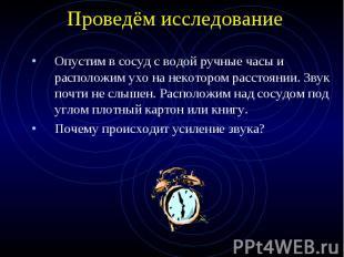 Проведём исследование Опустим в сосуд с водой ручные часы и расположим ухо на не