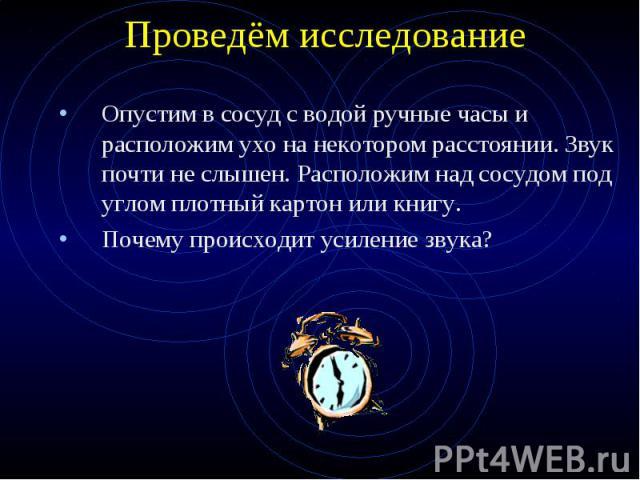 Проведём исследование Опустим в сосуд с водой ручные часы и расположим ухо на некотором расстоянии. Звук почти не слышен. Расположим над сосудом под углом плотный картон или книгу. Почему происходит усиление звука?