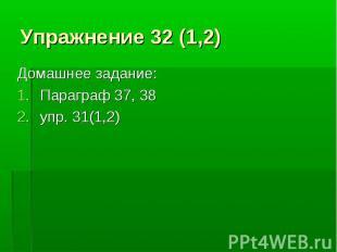 Упражнение 32 (1,2) Домашнее задание:Параграф 37, 38упр. 31(1,2)