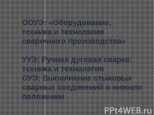 ООУЭ: «Оборудование, техника и технология сварочного производства»УУЭ: Ручная д