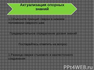Актуализация опорных знаний 1.Объясните принцип сварки в нижнем положении сварно