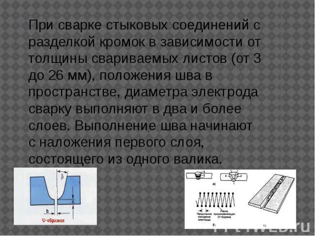 При сварке стыковых соединений с разделкой кромок в зависимости от толщины свариваемых листов (от 3 до 26 мм), положения шва в пространстве, диаметра электрода сварку выполняют в два и более слоев. Выполнение шва начинают с наложения первого слоя, с…