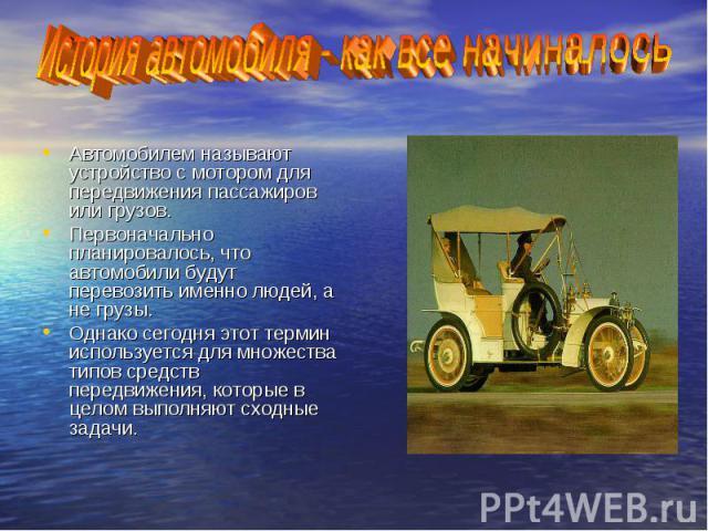 История автомобиля - как все начиналось Автомобилем называют устройство с мотором для передвижения пассажиров или грузов.Первоначально планировалось, что автомобили будут перевозить именно людей, а не грузы.Однако сегодня этот термин используется дл…