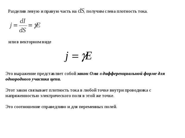 Разделив левую и правую часть на dS, получим слева плотность тока.или в векторном видеЭто выражение представляет собой закон Ома в дифференциальной форме для однородного участка цепи. Этот закон связывает плотность тока в любой точке внутри проводни…