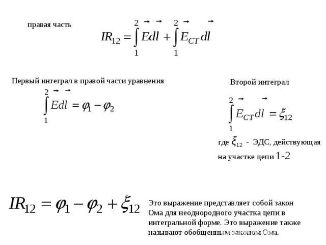 правая частьПервый интеграл в правой части уравнения Второй интеграл Это выражение представляет собой закон Ома для неоднородного участка цепи в интегральной форме. Это выражение также называют обобщенным законом Ома.