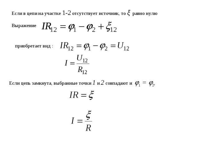 Если в цепи на участке 1-2 отсутствует источник, то ξ равно нулюВыражение приобретает вид :Если цепь замкнута, выбранные точки 1 и 2 совпадают и 1 = 2,
