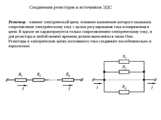 Соединения резисторов и источников ЭДС Резистор - элемент электрической цепи, основное назначение которого оказывать сопротивление электрическому току с целью регулирования тока и напряжения в цепи. В идеале он характеризуется только сопротивлением …