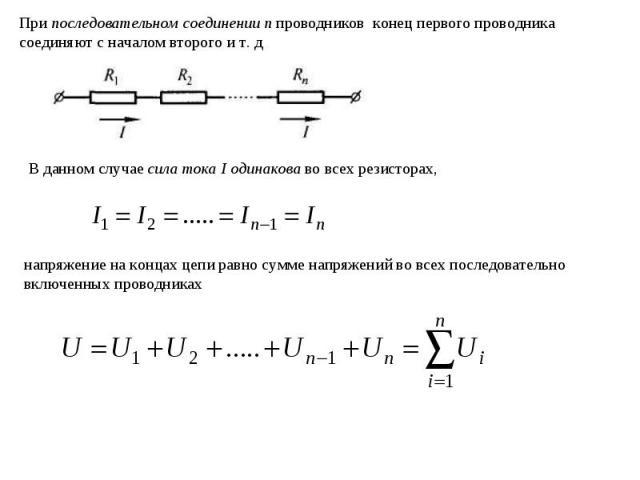 При последовательном соединении п проводников конец первого проводника соединяют с началом второго и т. д В данном случае сила тока I одинакова во всех резисторах, напряжение на концах цепи равно сумме напряжений во всех последовательно включенных п…