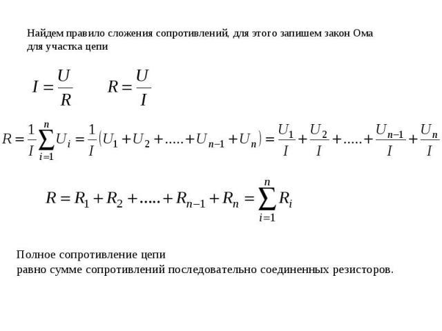 Найдем правило сложения сопротивлений, для этого запишем закон Ома для участка цепи Полное сопротивление цепиравно сумме сопротивлений последовательно соединенных резисторов.