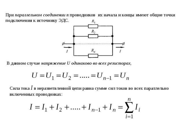 При параллельном соединении п проводников их начала и концы имеют общие точки подключения к источнику ЭДС. В данном случае напряжение U одинаково во всех резисторах, Cила тока I в неразветвленной цепи равна сумме сил токов во всех параллельно включе…