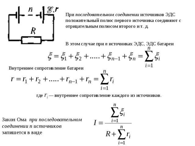При последовательном соединении источников ЭДС положительный полюс первого источника соединяют с отрицательным полюсом второго и т. д. В этом случае при п источниках ЭДС, ЭДС батареиВнутреннее сопротивление батареигде ri — внутреннее сопротивление к…