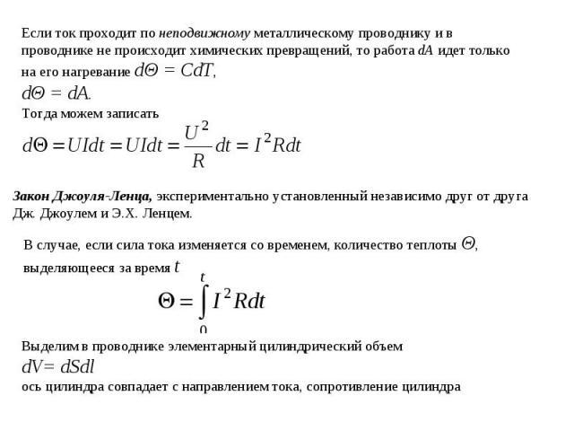 Если ток проходит по неподвижному металлическому проводнику и в проводнике не происходит химических превращений, то работа dA идет только на его нагревание dΘ = CdT, dΘ = dA.Тогда можем записатьЗакон Джоуля-Ленца, экспериментально установленный неза…