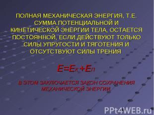 ПОЛНАЯ МЕХАНИЧЕСКАЯ ЭНЕРГИЯ, Т.Е. СУММА ПОТЕНЦИАЛЬНОЙ И КИНЕТИЧЕСКОЙ ЭНЕРГИИ ТЕЛ