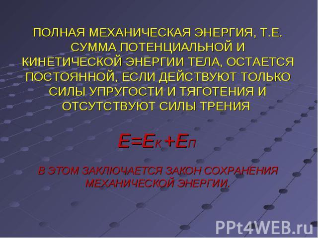 ПОЛНАЯ МЕХАНИЧЕСКАЯ ЭНЕРГИЯ, Т.Е. СУММА ПОТЕНЦИАЛЬНОЙ И КИНЕТИЧЕСКОЙ ЭНЕРГИИ ТЕЛА, ОСТАЕТСЯ ПОСТОЯННОЙ, ЕСЛИ ДЕЙСТВУЮТ ТОЛЬКО СИЛЫ УПРУГОСТИ И ТЯГОТЕНИЯ И ОТСУТСТВУЮТ СИЛЫ ТРЕНИЯ Е=ЕК +ЕП В ЭТОМ ЗАКЛЮЧАЕТСЯ ЗАКОН СОХРАНЕНИЯ МЕХАНИЧЕСКОЙ ЭНЕРГИИ.