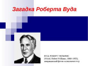 Загадка Роберта Вуда ВУД, РОБЕРТ УИЛЬЯМС(Wood, Robert Williams, 1868–1955), амер