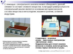 С помощью спектрального анализа можно обнаружить данный элемент в составе сложно