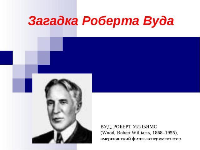 Загадка Роберта Вуда ВУД, РОБЕРТ УИЛЬЯМС(Wood, Robert Williams, 1868–1955), американский физик-кспериментатор