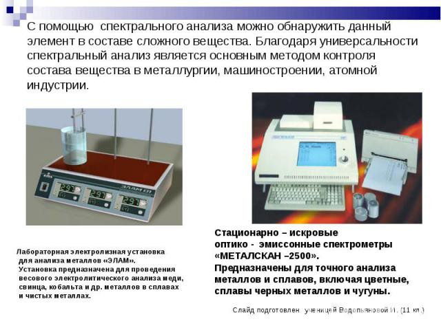 С помощью спектрального анализа можно обнаружить данный элемент в составе сложного вещества. Благодаря универсальности спектральный анализ является основным методом контроля состава вещества в металлургии, машиностроении, атомной индустрии. Лаборато…