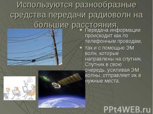 Используются разнообразные средства передачи радиоволн на большие расстояния. Пе