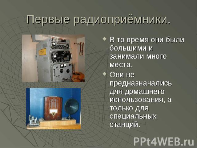 Первые радиоприёмники. В то время они были большими и занимали много места.Они не предназначались для домашнего использования, а только для специальных станций.