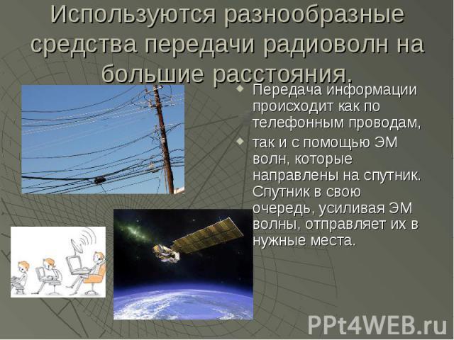 Используются разнообразные средства передачи радиоволн на большие расстояния. Передача информации происходит как по телефонным проводам,так и с помощью ЭМ волн, которые направлены на спутник. Спутник в свою очередь, усиливая ЭМ волны, отправляет их …