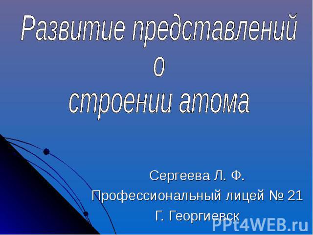 Развитие представлений остроении атома Сергеева Л. Ф.Профессиональный лицей № 21Г. Георгиевск