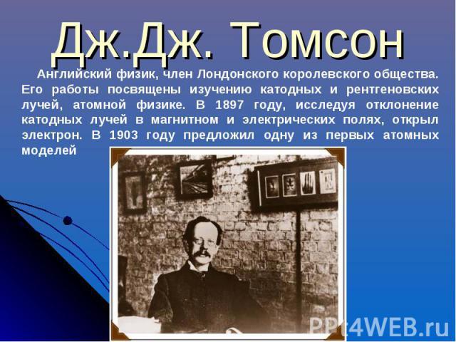 Дж.Дж. Томсон Английский физик, член Лондонского королевского общества. Его работы посвящены изучению катодных и рентгеновских лучей, атомной физике. В 1897 году, исследуя отклонение катодных лучей в магнитном и электрических полях, открыл электрон.…