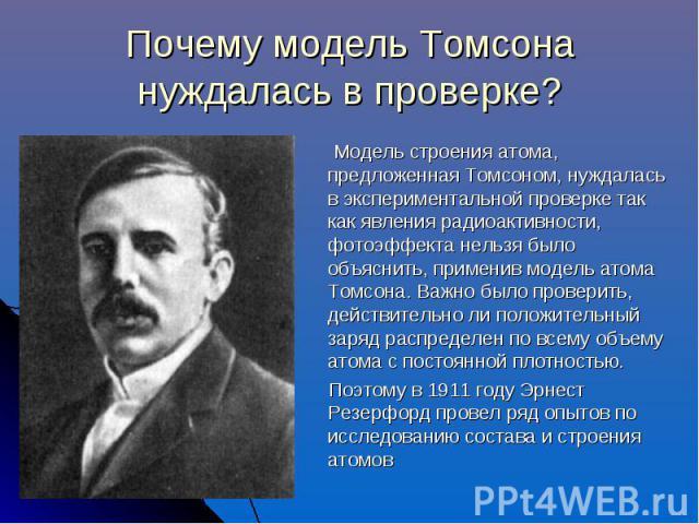Почему модель Томсона нуждалась в проверке? Модель строения атома, предложенная Томсоном, нуждалась в экспериментальной проверке так как явления радиоактивности, фотоэффекта нельзя было объяснить, применив модель атома Томсона. Важно было проверить,…