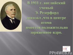 В 1911 г. английский ученый Э. Резерфорд доказал ,что в центре атома имеется пол