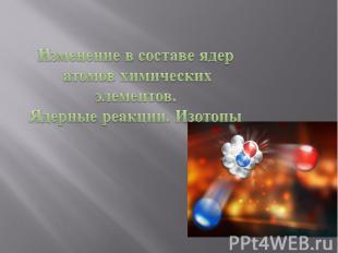 Изменение в составе ядер атомов химических элементов.Ядерные реакции. Изотопы