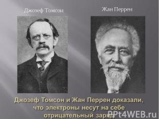 Джозеф Томсон Жан ПерренДжозеф Томсон и Жан Перрен доказали, что электроны несут