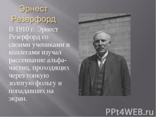 Эрнест Резерфорд В 1910 г. Эрнест Резерфорд со своими учениками и коллегами изучал рассеивание альфа-частиц, проходящих через тонкую золотую фольгу и попадавших на экран.