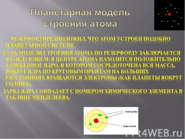 Планетарная модель строения атома  Резерфорд предположил, что атом устроен подобно планетарной системе. Суть модели строения атома по Резерфорду заключается в следующем: в центре атома находится положительно заряженное ядро, в котором сосредоточ…