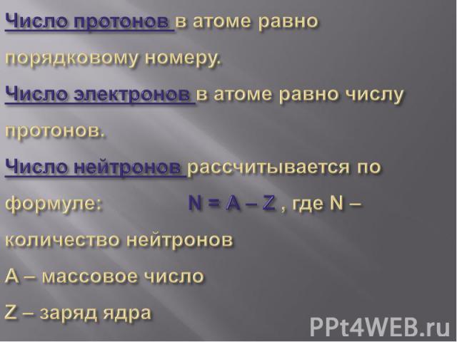 Число протонов в атоме равно порядковому номеру.Число электронов в атоме равно числу протонов.Число нейтронов рассчитывается по формуле: N = A – Z , где N – количество нейтроновA – массовое числоZ – заряд ядра