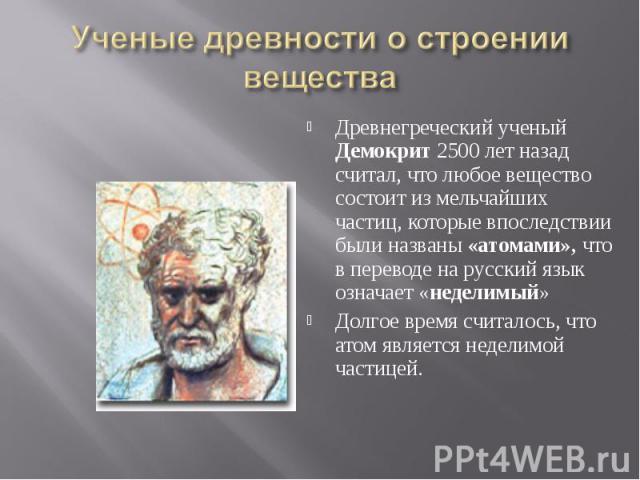 Ученые древности о строении вещества Древнегреческий ученый Демокрит 2500 лет назад считал, что любое вещество состоит из мельчайших частиц, которые впоследствии были названы «атомами», что в переводе на русский язык означает «неделимый»Долгое время…