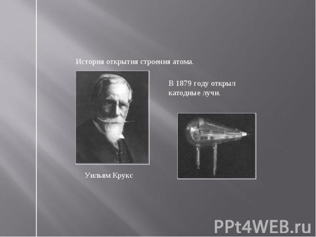 История открытия строения атома. В 1879 году открыл катодные лучи.Уильям Крукс