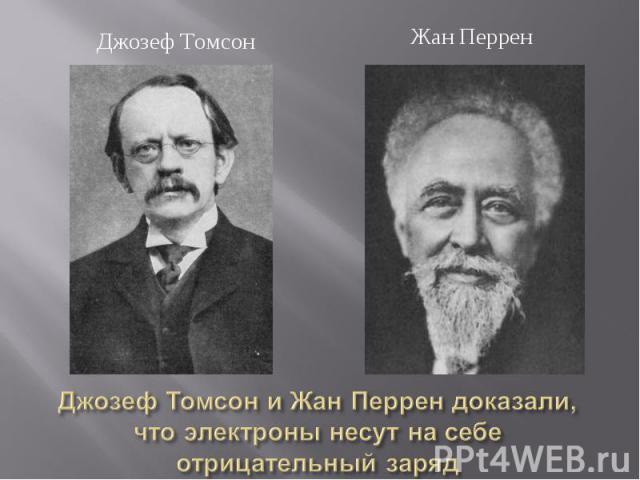 Джозеф Томсон Жан ПерренДжозеф Томсон и Жан Перрен доказали, что электроны несут на себе отрицательный заряд