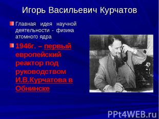 Игорь Васильевич Курчатов Главная идея научной деятельности - физика атомного яд