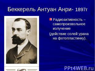 Беккерель Антуан Анри- 1897г Радиоактивность – самопроизвольное излучение (дейст