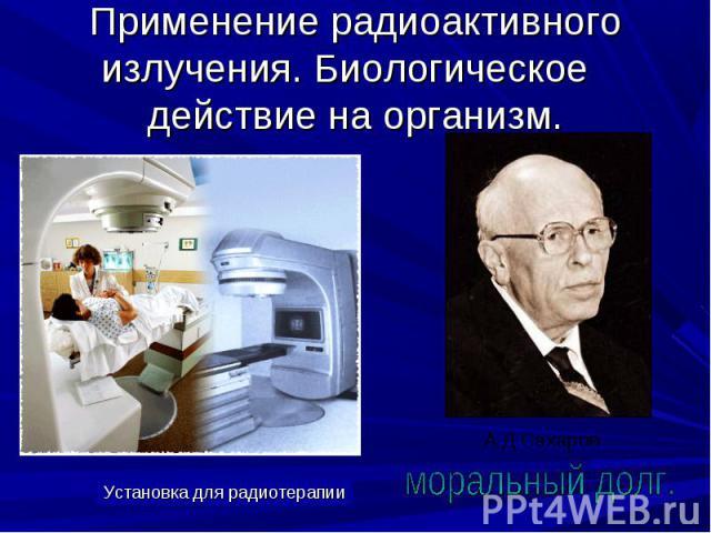 Применение радиоактивного излучения. Биологическое действие на организм. Установка для радиотерапииморальный долг.