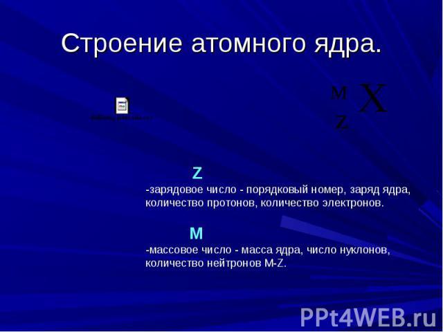 Строение атомного ядра. Z -зарядовое число - порядковый номер, заряд ядра, количество протонов, количество электронов. М -массовое число - масса ядра, число нуклонов, количество нейтронов М-Z.