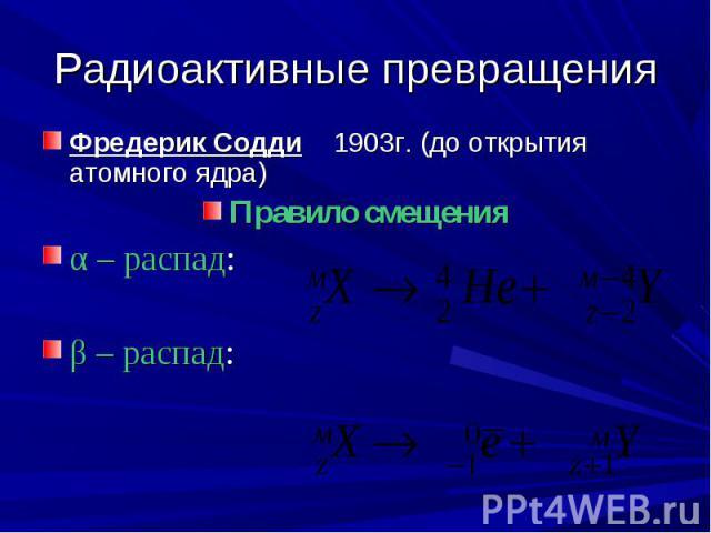Радиоактивные превращения Фредерик Содди 1903г. (до открытия атомного ядра) Правило смещенияα – распад: β – распад: