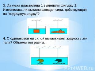 3. Из куска пластилина 1 вылепили фигурку 2. Изменилась ли выталкивающая сила, д